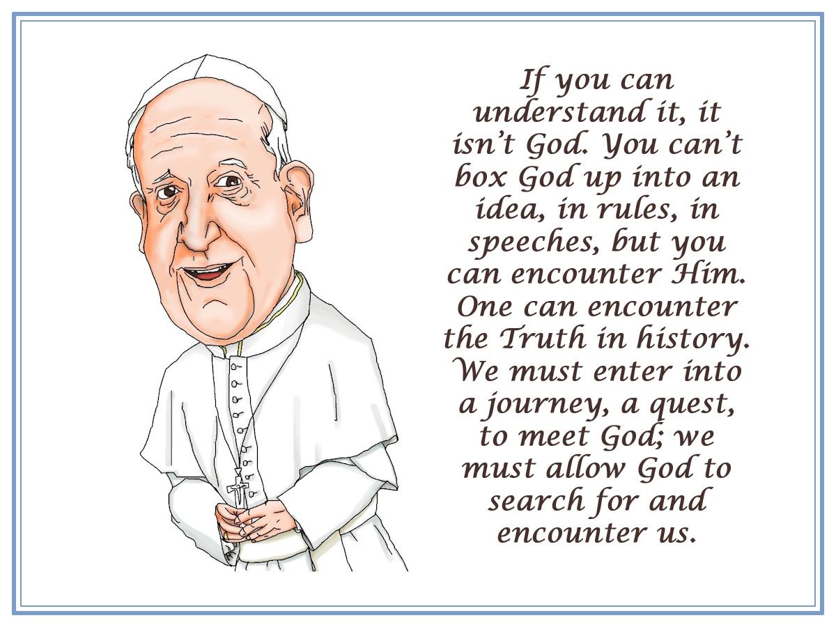 00 Pope Francisco Bergoglio. If you can understand it, it isn't God. 22.09